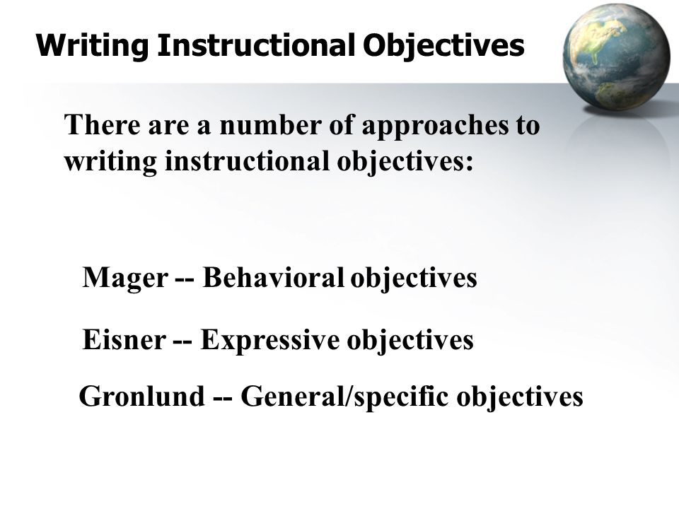 Writing Instructional Objectives There are a number of approaches to writing instructional objectives: Mager -- Behavioral objectives Eisner -- Expressive objectives Gronlund -- General/specific objectives