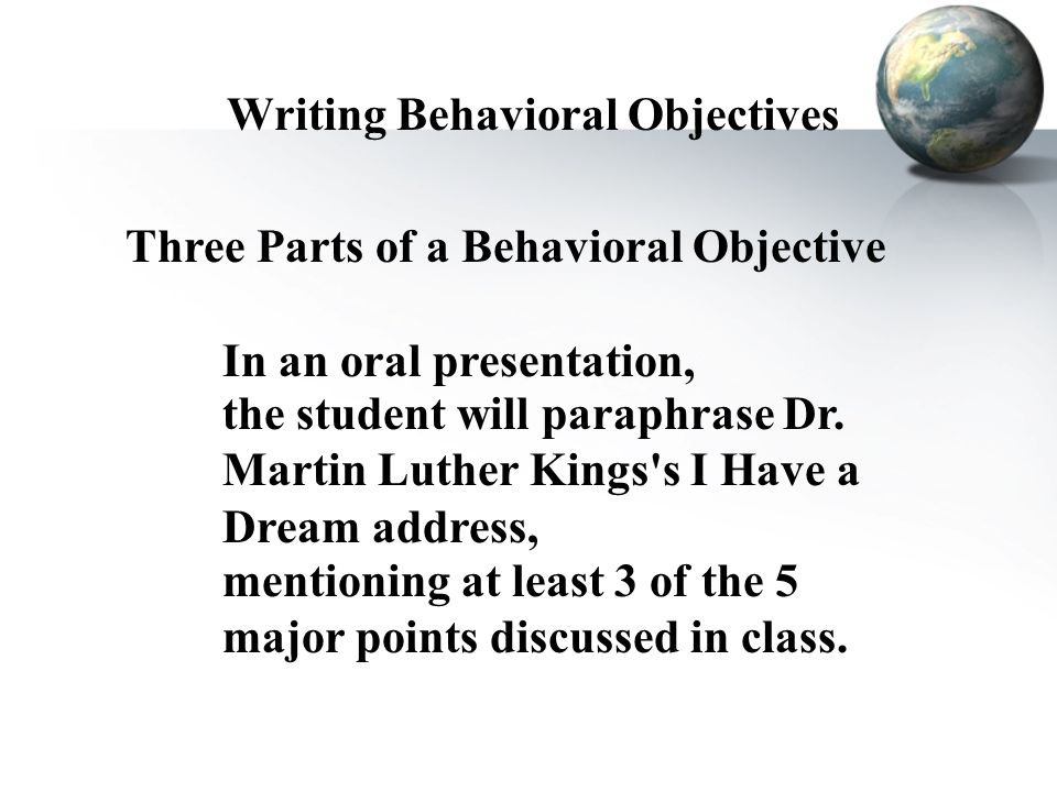 Writing Behavioral Objectives Three Parts of a Behavioral Objective In an oral presentation, the student will paraphrase Dr. Martin Luther Kings's I H