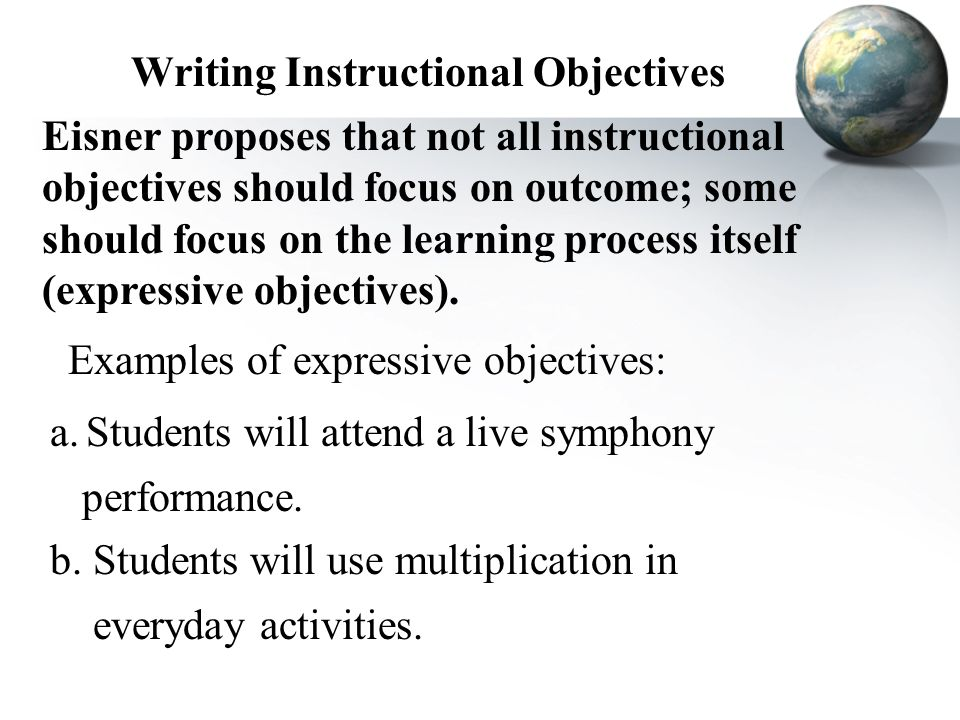 Writing Instructional Objectives Eisner proposes that not all instructional objectives should focus on outcome; some should focus on the learning proc