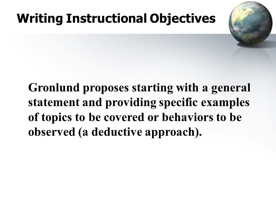 Writing Instructional Objectives Gronlund proposes starting with a general statement and providing specific examples of topics to be covered or behaviors to be observed (a deductive approach).