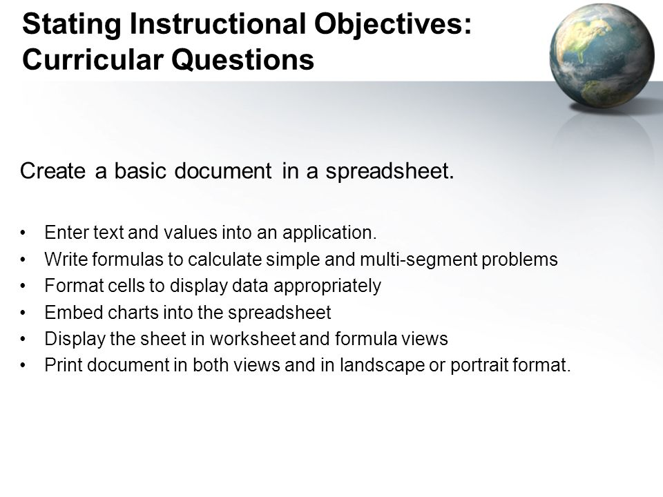 Stating Instructional Objectives: Curricular Questions Create a basic document in a spreadsheet. Enter text and values into an application. Write form