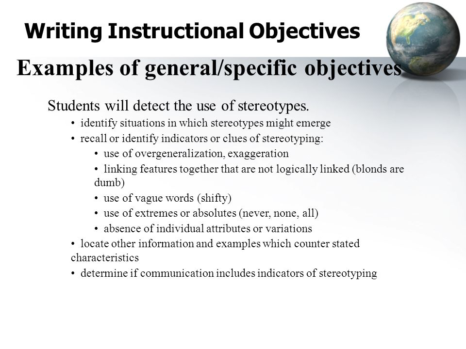 Writing Instructional Objectives Examples of general/specific objectives Students will detect the use of stereotypes. identify situations in which ste