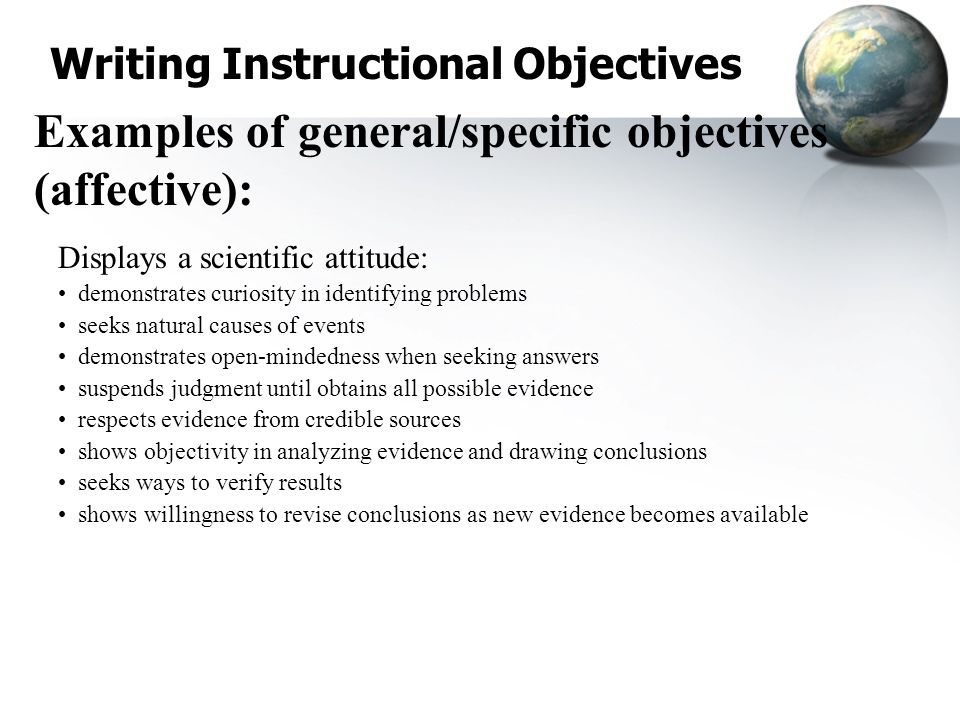 Writing Instructional Objectives Examples of general/specific objectives (affective): Displays a scientific attitude: demonstrates curiosity in identi