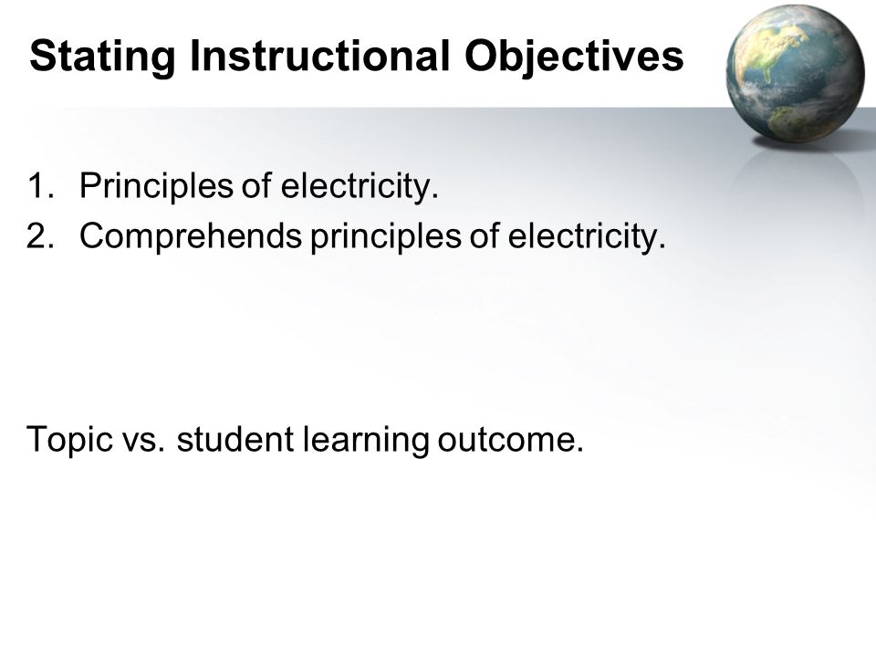 Stating Instructional Objectives 1.Principles of electricity. 2.Comprehends principles of electricity. Topic vs. student learning outcome.