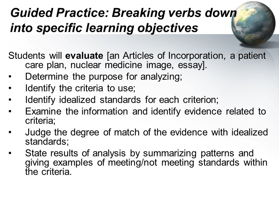 Guided Practice: Breaking verbs down into specific learning objectives Students will evaluate [an Articles of Incorporation, a patient care plan, nuclear medicine image, essay].