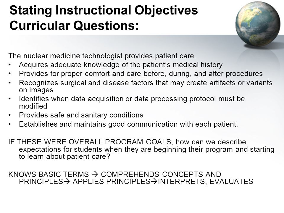 Stating Instructional Objectives Curricular Questions: The nuclear medicine technologist provides patient care. Acquires adequate knowledge of the pat