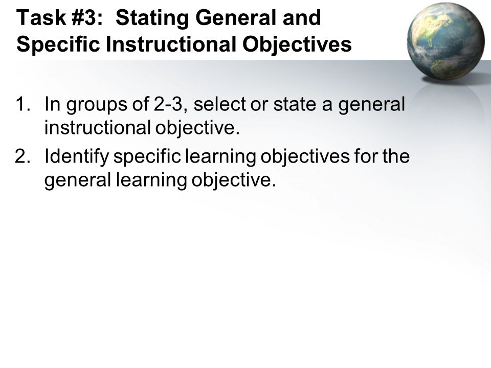 Task #3: Stating General and Specific Instructional Objectives 1.In groups of 2-3, select or state a general instructional objective. 2.Identify speci