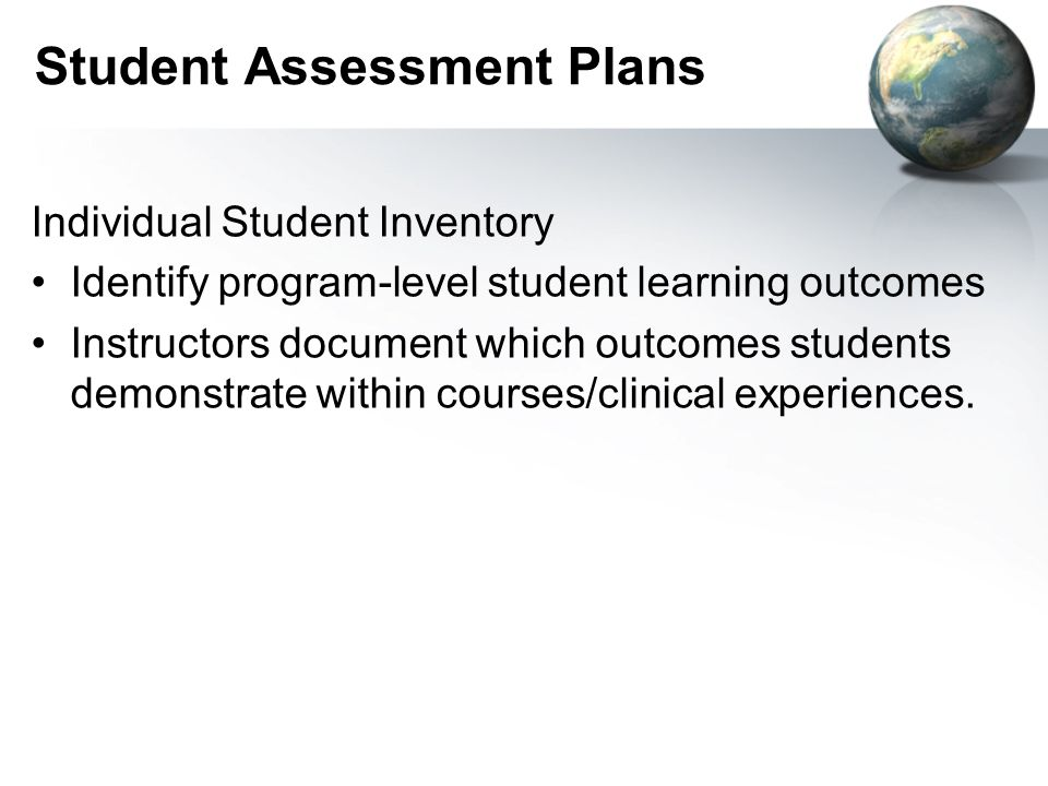 Student Assessment Plans Individual Student Inventory Identify program-level student learning outcomes Instructors document which outcomes students demonstrate within courses/clinical experiences.