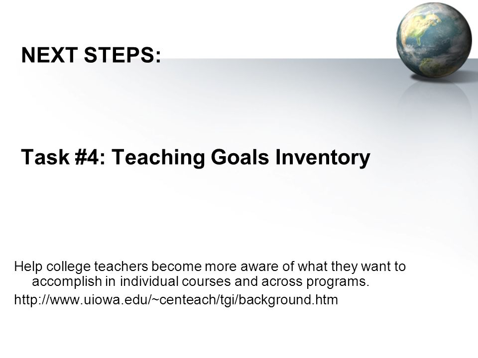 NEXT STEPS: Task #4: Teaching Goals Inventory Help college teachers become more aware of what they want to accomplish in individual courses and across