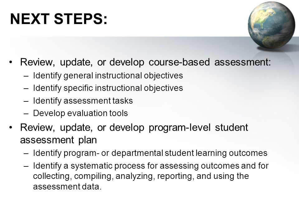 NEXT STEPS: Review, update, or develop course-based assessment: –Identify general instructional objectives –Identify specific instructional objectives –Identify assessment tasks –Develop evaluation tools Review, update, or develop program-level student assessment plan –Identify program- or departmental student learning outcomes –Identify a systematic process for assessing outcomes and for collecting, compiling, analyzing, reporting, and using the assessment data.