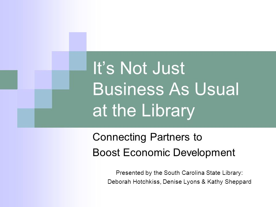 Its Not Just Business As Usual at the Library Connecting Partners to Boost Economic Development Presented by the South Carolina State Library: Deborah Hotchkiss, Denise Lyons & Kathy Sheppard