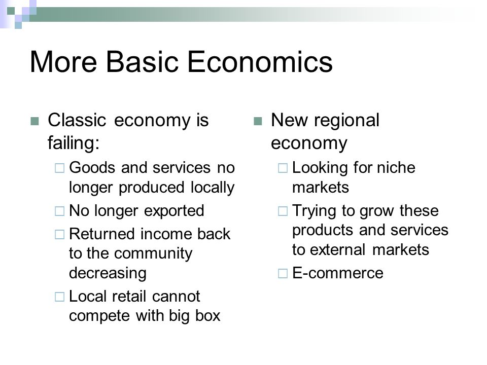 More Basic Economics Classic economy is failing: Goods and services no longer produced locally No longer exported Returned income back to the community decreasing Local retail cannot compete with big box New regional economy Looking for niche markets Trying to grow these products and services to external markets E-commerce