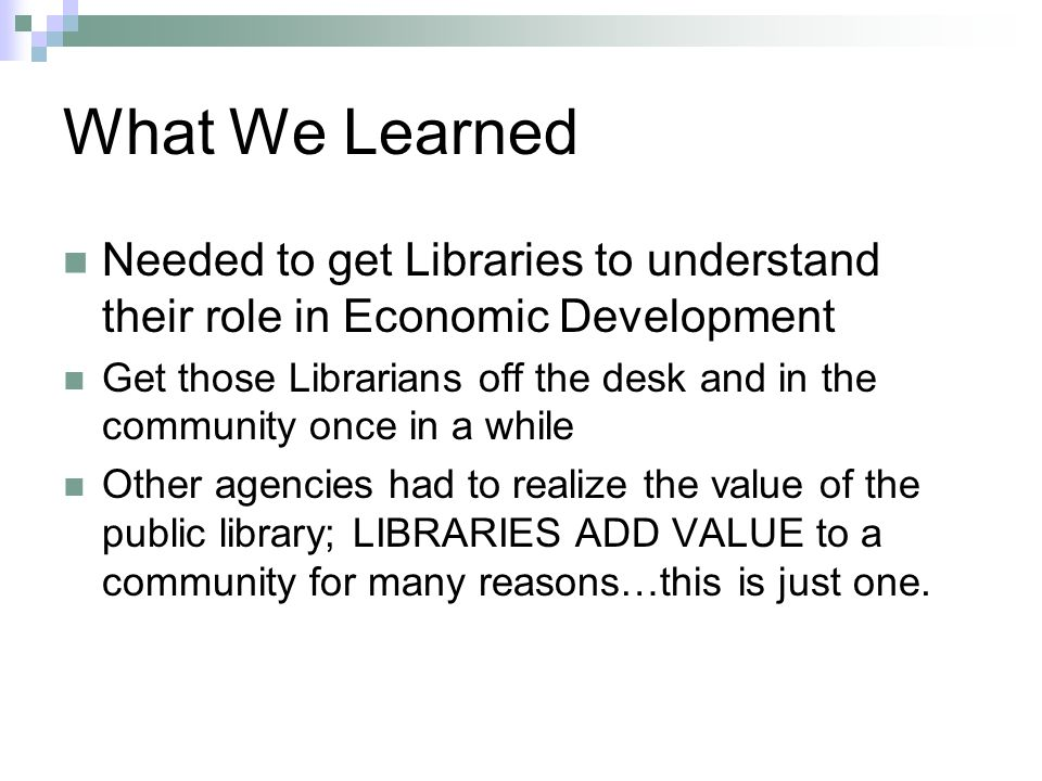 What We Learned Needed to get Libraries to understand their role in Economic Development Get those Librarians off the desk and in the community once in a while Other agencies had to realize the value of the public library; LIBRARIES ADD VALUE to a community for many reasons…this is just one.