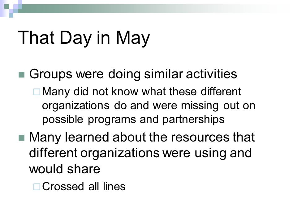 That Day in May Groups were doing similar activities Many did not know what these different organizations do and were missing out on possible programs and partnerships Many learned about the resources that different organizations were using and would share Crossed all lines