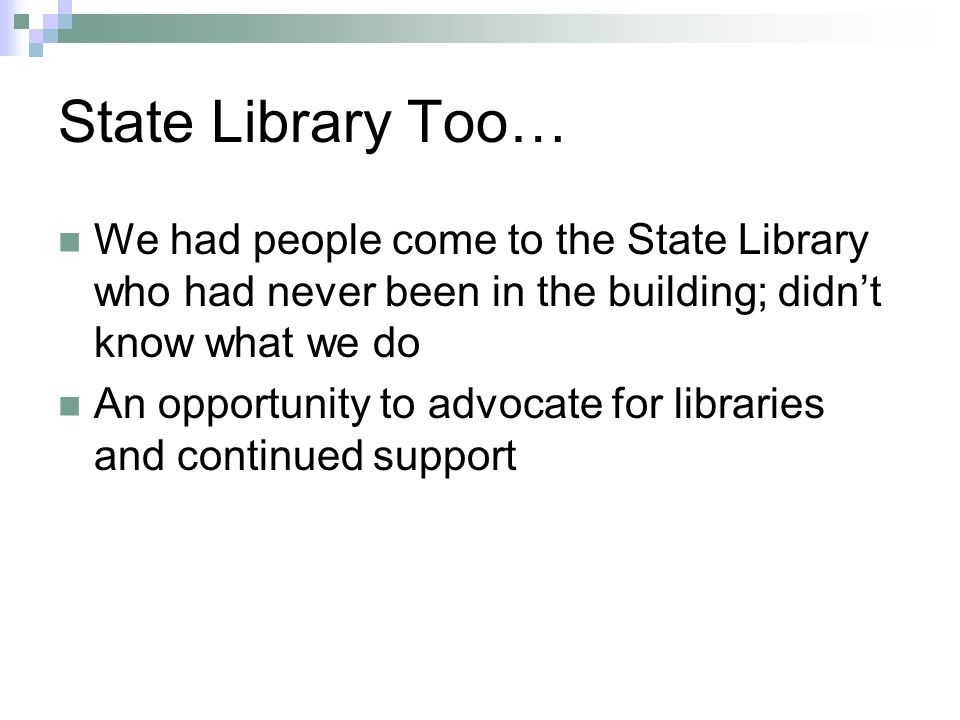 State Library Too… We had people come to the State Library who had never been in the building; didnt know what we do An opportunity to advocate for libraries and continued support