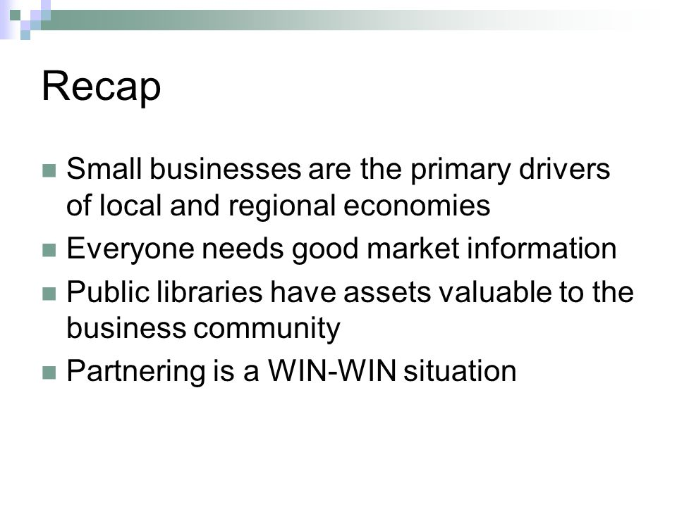 Recap Small businesses are the primary drivers of local and regional economies Everyone needs good market information Public libraries have assets valuable to the business community Partnering is a WIN-WIN situation