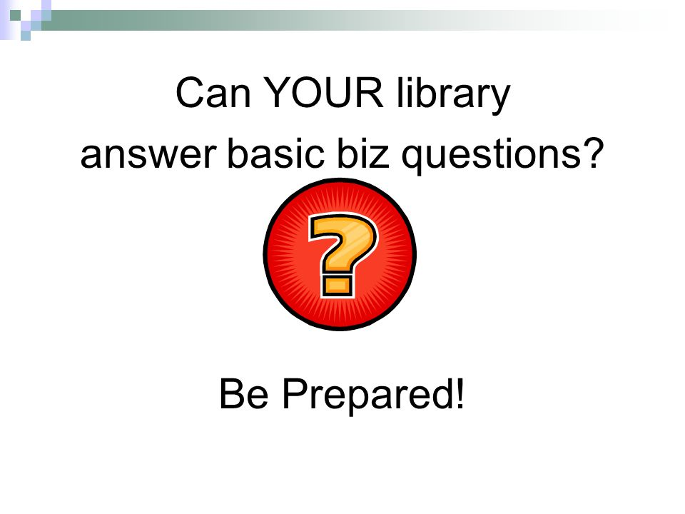 Can YOUR library answer basic biz questions Be Prepared!