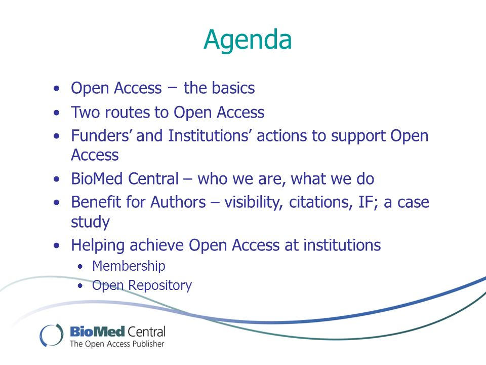 Agenda Open Access – the basics Two routes to Open Access Funders and Institutions actions to support Open Access BioMed Central – who we are, what we