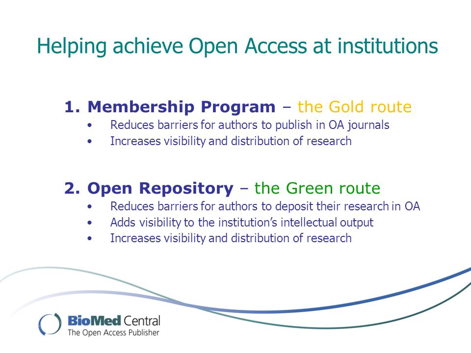 Helping achieve Open Access at institutions 1.Membership Program – the Gold route Reduces barriers for authors to publish in OA journals Increases visibility and distribution of research 2.Open Repository – the Green route Reduces barriers for authors to deposit their research in OA Adds visibility to the institutions intellectual output Increases visibility and distribution of research