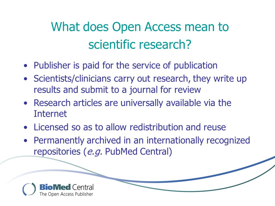 What does Open Access mean to scientific research? Publisher is paid for the service of publication Scientists/clinicians carry out research, they wri