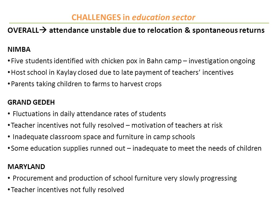 CHALLENGES in education sector OVERALL attendance unstable due to relocation & spontaneous returns NIMBA Five students identified with chicken pox in Bahn camp – investigation ongoing Host school in Kaylay closed due to late payment of teachers incentives Parents taking children to farms to harvest crops GRAND GEDEH Fluctuations in daily attendance rates of students Teacher incentives not fully resolved – motivation of teachers at risk Inadequate classroom space and furniture in camp schools Some education supplies runned out – inadequate to meet the needs of children MARYLAND Procurement and production of school furniture very slowly progressing Teacher incentives not fully resolved