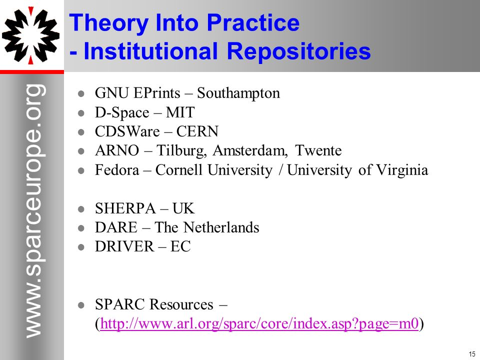 15 www.sparceurope.org 15 Theory Into Practice - Institutional Repositories GNU EPrints – Southampton D-Space – MIT CDSWare – CERN ARNO – Tilburg, Amsterdam, Twente Fedora – Cornell University / University of Virginia SHERPA – UK DARE – The Netherlands DRIVER – EC SPARC Resources – (http://www.arl.org/sparc/core/index.asp page=m0)http://www.arl.org/sparc/core/index.asp page=m0
