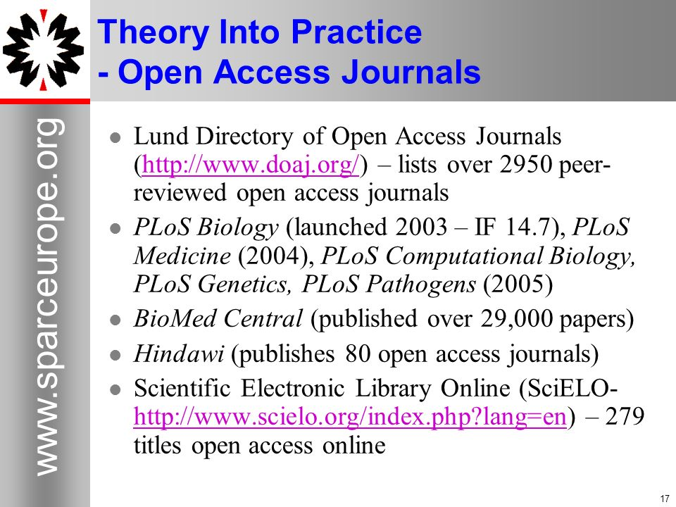 17 www.sparceurope.org 17 Theory Into Practice - Open Access Journals Lund Directory of Open Access Journals (http://www.doaj.org/) – lists over 2950 peer- reviewed open access journalshttp://www.doaj.org/ PLoS Biology (launched 2003 – IF 14.7), PLoS Medicine (2004), PLoS Computational Biology, PLoS Genetics, PLoS Pathogens (2005) BioMed Central (published over 29,000 papers) Hindawi (publishes 80 open access journals) Scientific Electronic Library Online (SciELO- http://www.scielo.org/index.php lang=en) – 279 titles open access online http://www.scielo.org/index.php lang=en