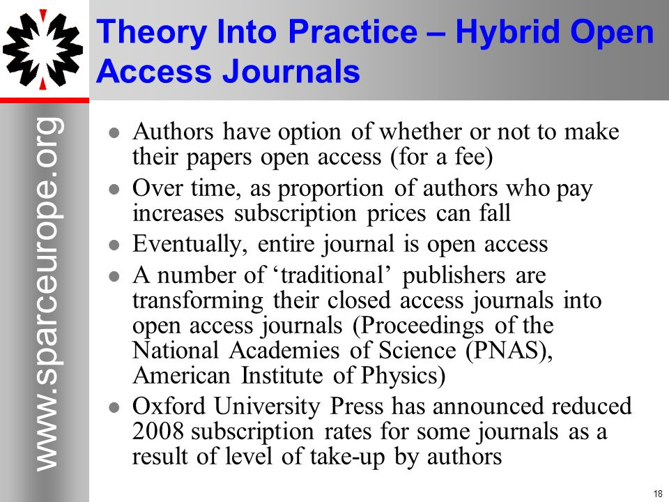 18 www.sparceurope.org 18 Theory Into Practice – Hybrid Open Access Journals Authors have option of whether or not to make their papers open access (for a fee) Over time, as proportion of authors who pay increases subscription prices can fall Eventually, entire journal is open access A number of traditional publishers are transforming their closed access journals into open access journals (Proceedings of the National Academies of Science (PNAS), American Institute of Physics) Oxford University Press has announced reduced 2008 subscription rates for some journals as a result of level of take-up by authors