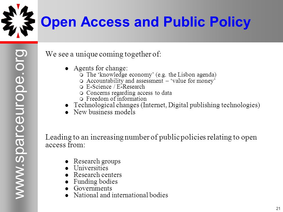 21 www.sparceurope.org 21 Open Access and Public Policy We see a unique coming together of: Agents for change: The knowledge economy (e.g.