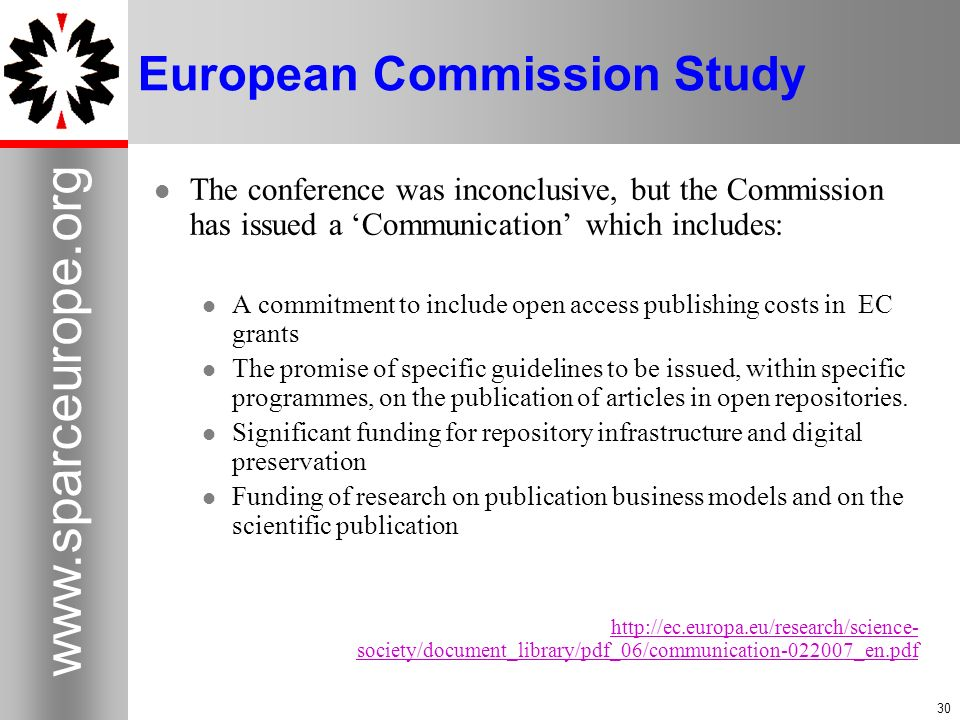 30 www.sparceurope.org 30 European Commission Study The conference was inconclusive, but the Commission has issued a Communication which includes: A c