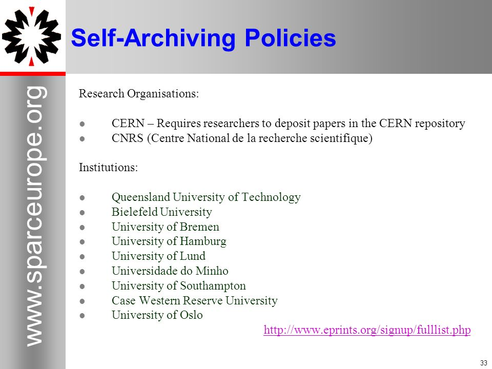 33 www.sparceurope.org 33 Self-Archiving Policies Research Organisations: CERN – Requires researchers to deposit papers in the CERN repository CNRS (Centre National de la recherche scientifique) Institutions: Queensland University of Technology Bielefeld University University of Bremen University of Hamburg University of Lund Universidade do Minho University of Southampton Case Western Reserve University University of Oslo http://www.eprints.org/signup/fulllist.php