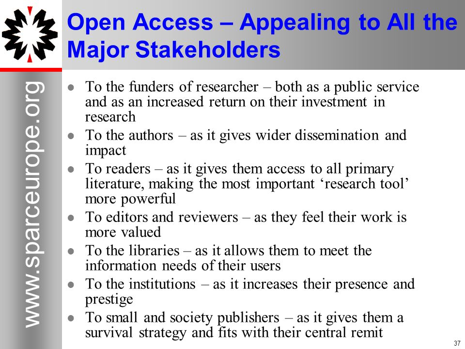 37 www.sparceurope.org 37 Open Access – Appealing to All the Major Stakeholders To the funders of researcher – both as a public service and as an incr