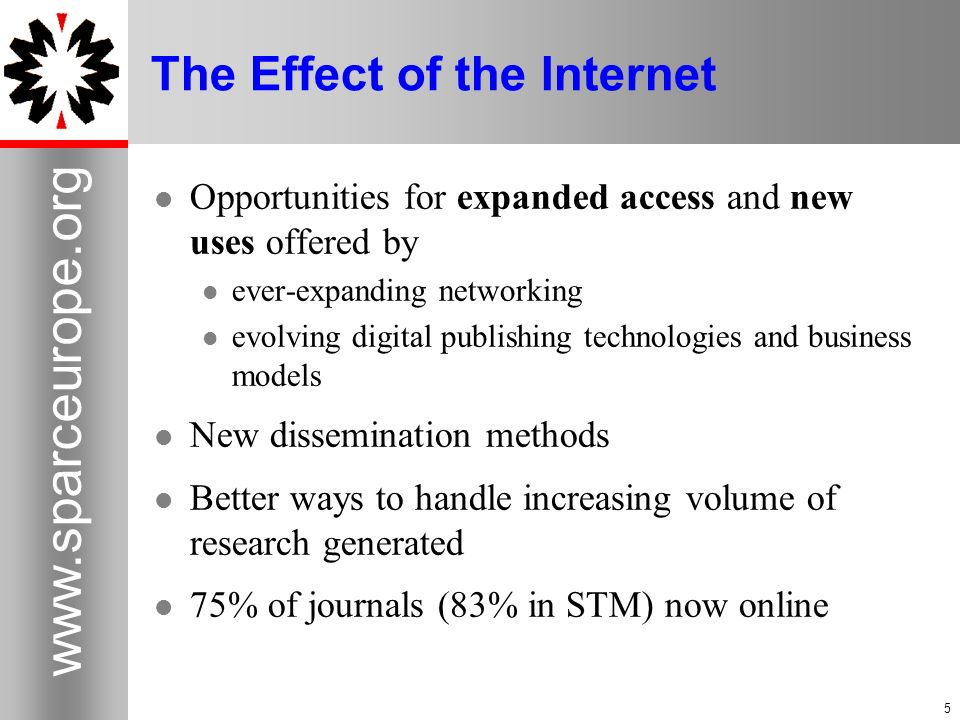 5 www.sparceurope.org 5 The Effect of the Internet Opportunities for expanded access and new uses offered by ever-expanding networking evolving digital publishing technologies and business models New dissemination methods Better ways to handle increasing volume of research generated 75% of journals (83% in STM) now online