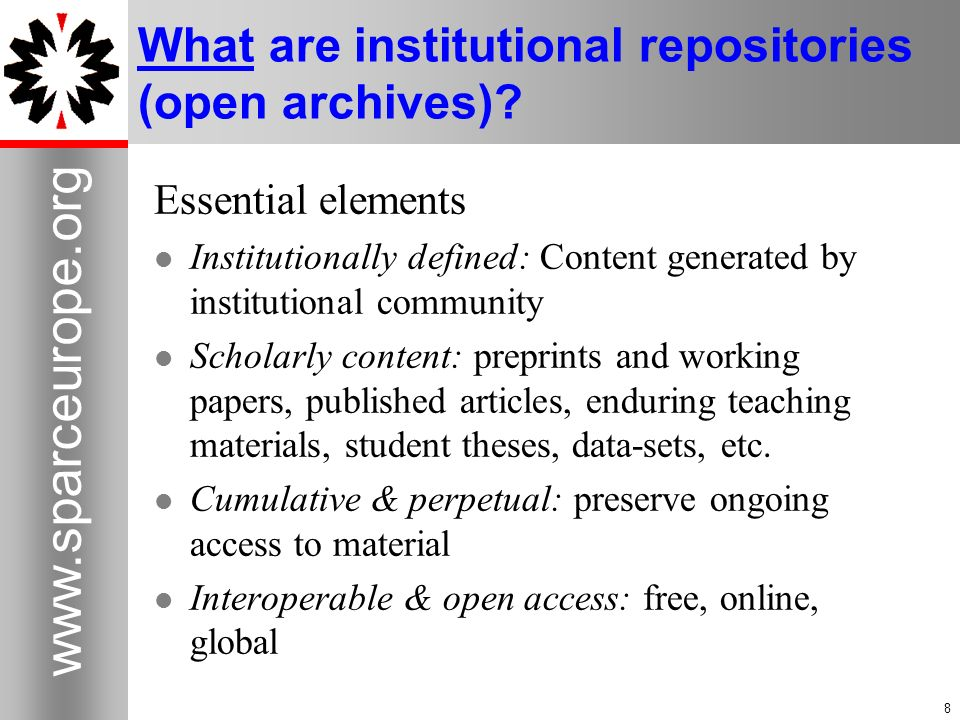 8 www.sparceurope.org 8 What are institutional repositories (open archives)? Essential elements Institutionally defined: Content generated by institut