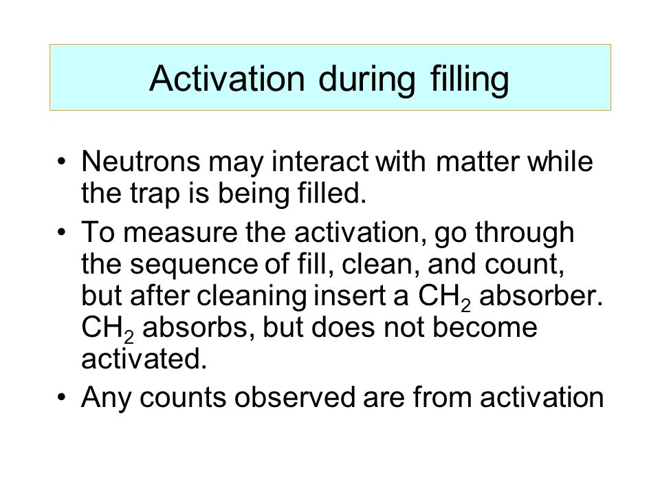 Activation during filling Neutrons may interact with matter while the trap is being filled.