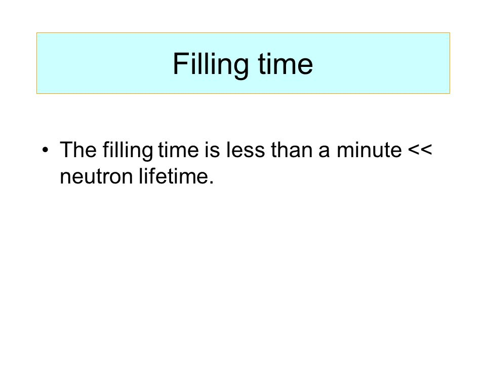 Filling time The filling time is less than a minute << neutron lifetime.