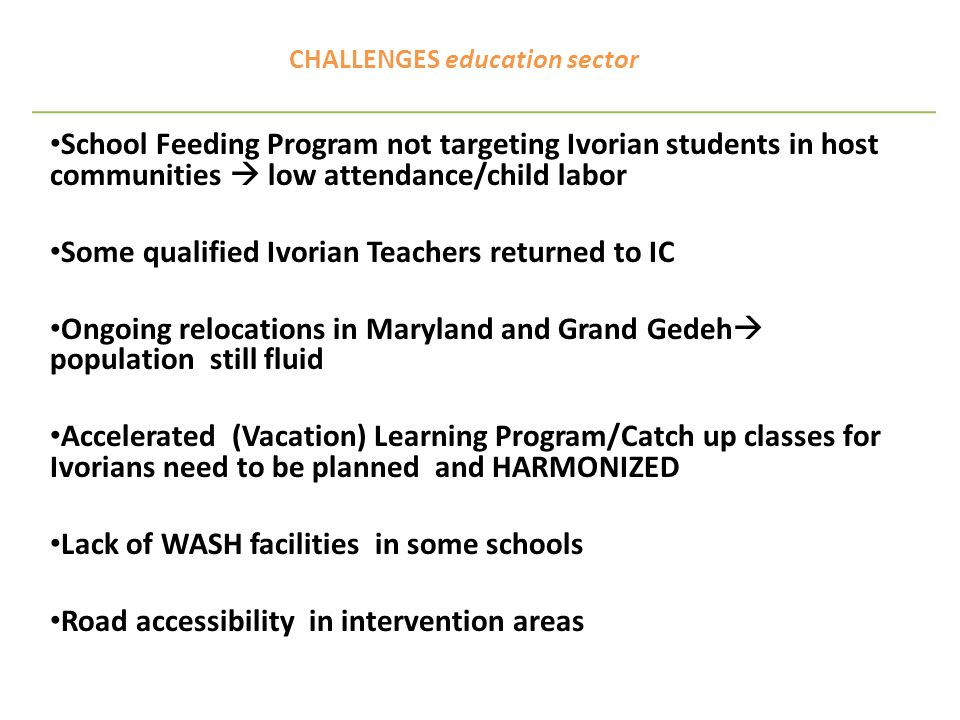 WAY FORWARD education sector Follow up on MOE letter to WFP advocating for provision of school feeding to refugee students in HC Recruitment and training of non-qualified teachers Results of Joint Rapid Needs assessments to be used for programming MOE to come up with policy on Accelerated learning/ Catch up classes UNESCO to support partners who intend to provide formal & non formal secondary/tertiary education to refugees WASH assessment in all schools targeted Continued advocacy for improvement of roads Sensitization Day on The protective role of Education in Emergencies MOE/Edu-Cp sectors 8 June, Monrovia EIE training 14 June, in Grand Gedeh (Zwedru) Formal and Non-formal education at Border in Nimba NON FORMAL EDUCATION TASK FORCE – MAPPING/HARMONIZATION (work in progress)