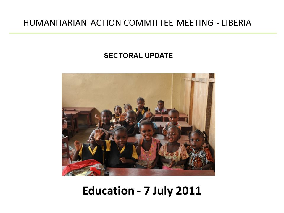 Education - 7 July 2011 HUMANITARIAN ACTION COMMITTEE MEETING - LIBERIA SECTORAL UPDATE
