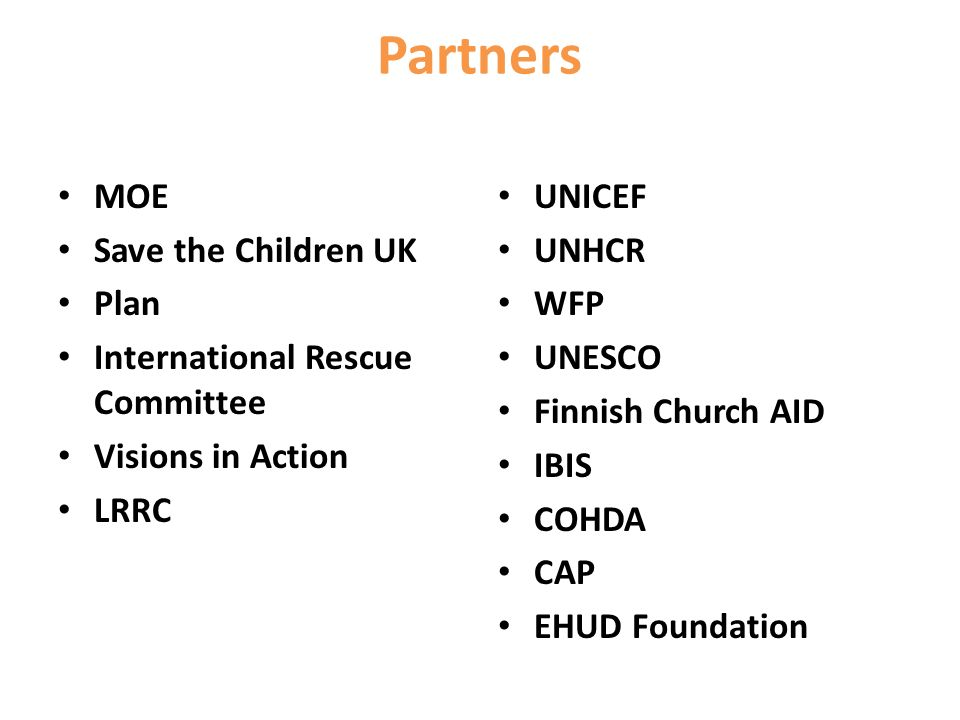 Partners MOE Save the Children UK Plan International Rescue Committee Visions in Action LRRC UNICEF UNHCR WFP UNESCO Finnish Church AID IBIS COHDA CAP