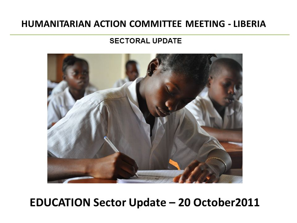 EDUCATION Sector Update – 20 October2011 HUMANITARIAN ACTION COMMITTEE MEETING - LIBERIA SECTORAL UPDATE