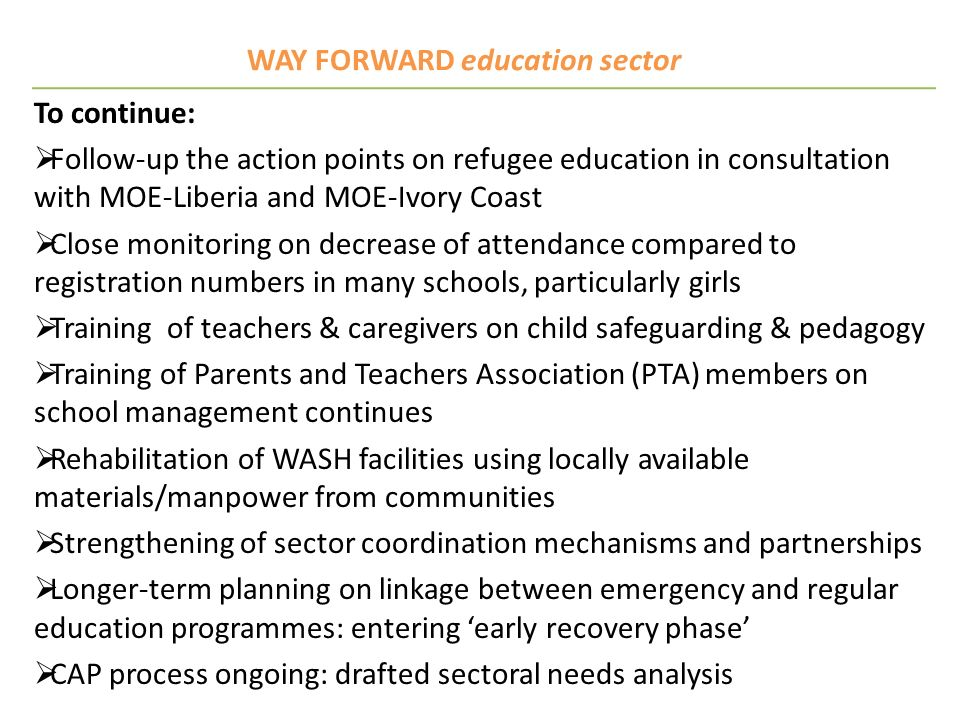 WAY FORWARD education sector To continue: Follow-up the action points on refugee education in consultation with MOE-Liberia and MOE-Ivory Coast Close
