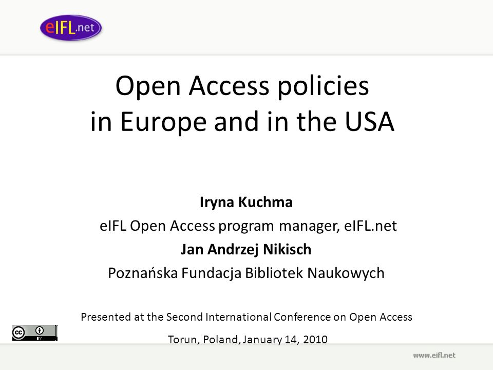 Open Access policies in Europe and in the USA Iryna Kuchma eIFL Open Access program manager, eIFL.net Jan Andrzej Nikisch Poznańska Fundacja Bibliotek Naukowych Presented at the Second International Conference on Open Access Torun, Poland, January 14, 2010