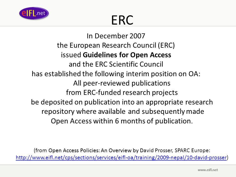 ERC In December 2007 the European Research Council (ERC) issued Guidelines for Open Access and the ERC Scientific Council has established the following interim position on OA: All peer-reviewed publications from ERC-funded research projects be deposited on publication into an appropriate research repository where available and subsequently made Open Access within 6 months of publication.