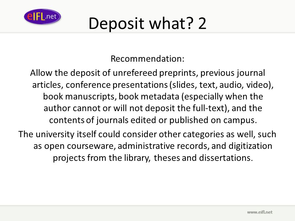 Deposit what? 2 Recommendation: Allow the deposit of unrefereed preprints, previous journal articles, conference presentations (slides, text, audio, v