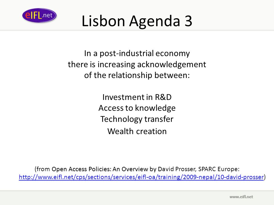 Lisbon Agenda 3 In a post-industrial economy there is increasing acknowledgement of the relationship between: Investment in R&D Access to knowledge Technology transfer Wealth creation Open Access Policies: An Overview by D (from Open Access Policies: An Overview by David Prosser, SPARC Europe: http://www.eifl.net/cps/sections/services/eifl-oa/training/2009-nepal/10-david-prosser) http://www.eifl.net/cps/sections/services/eifl-oa/training/2009-nepal/10-david-prosser