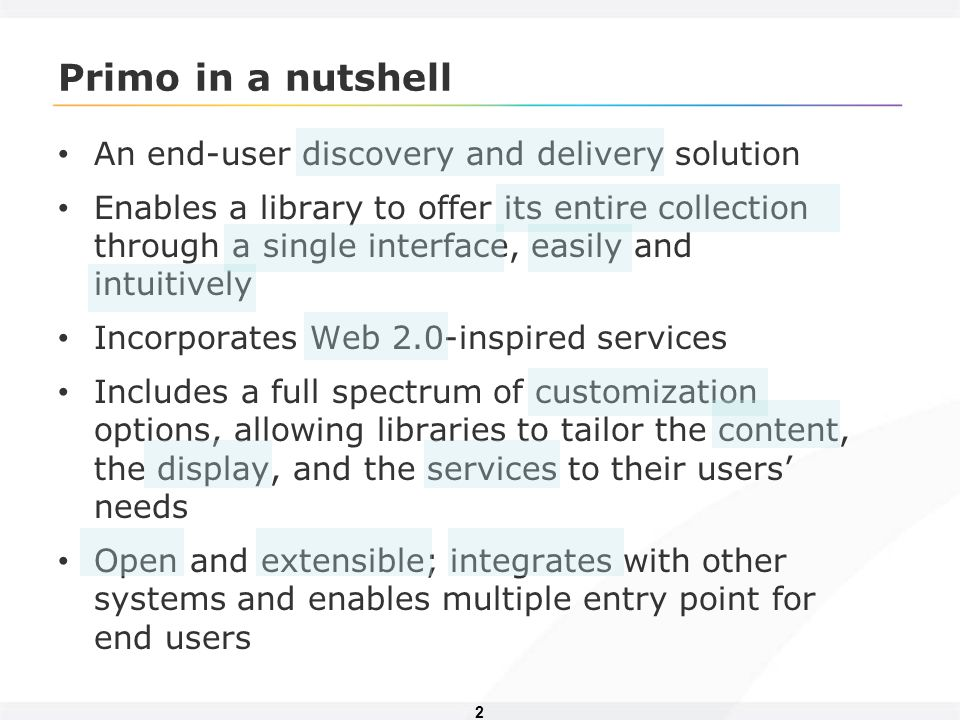 2 Primo in a nutshell An end-user discovery and delivery solution Enables a library to offer its entire collection through a single interface, easily