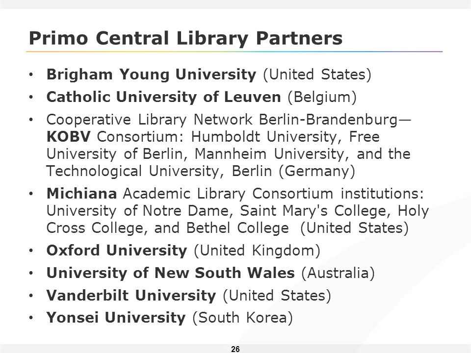 26 Primo Central Library Partners Brigham Young University (United States) Catholic University of Leuven (Belgium) Cooperative Library Network Berlin-