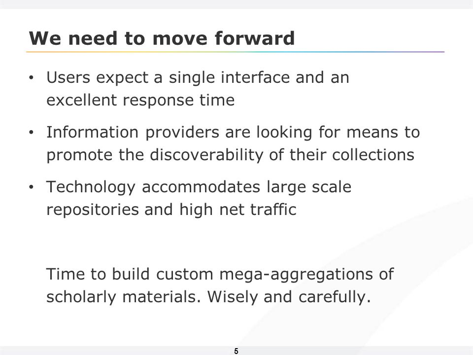 5 We need to move forward Users expect a single interface and an excellent response time Information providers are looking for means to promote the discoverability of their collections Technology accommodates large scale repositories and high net traffic Time to build custom mega-aggregations of scholarly materials.