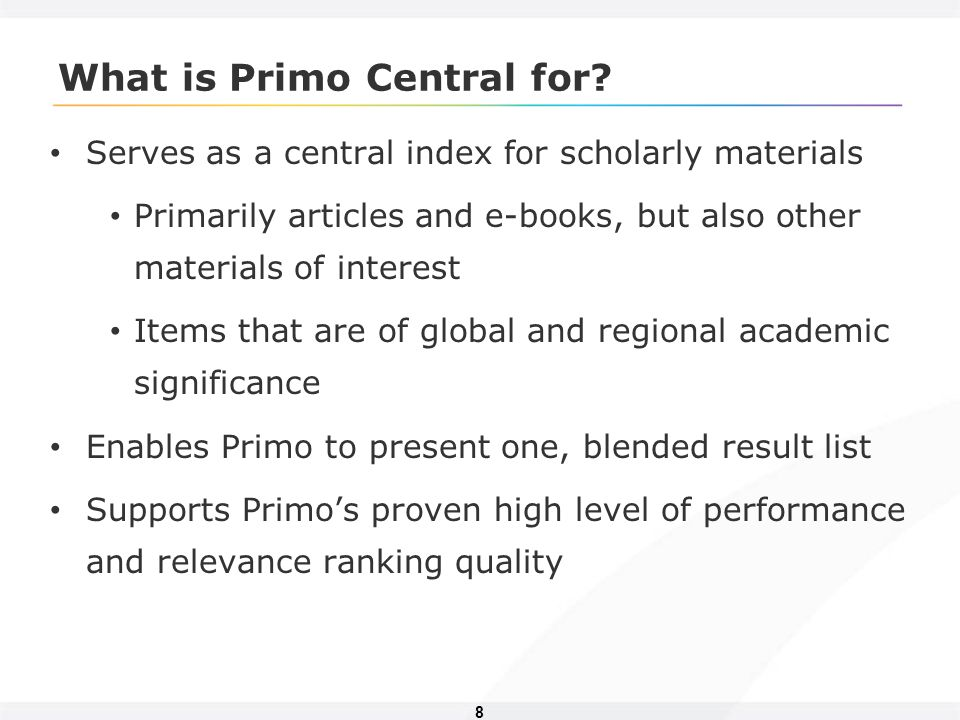 8 What is Primo Central for? Serves as a central index for scholarly materials Primarily articles and e-books, but also other materials of interest It