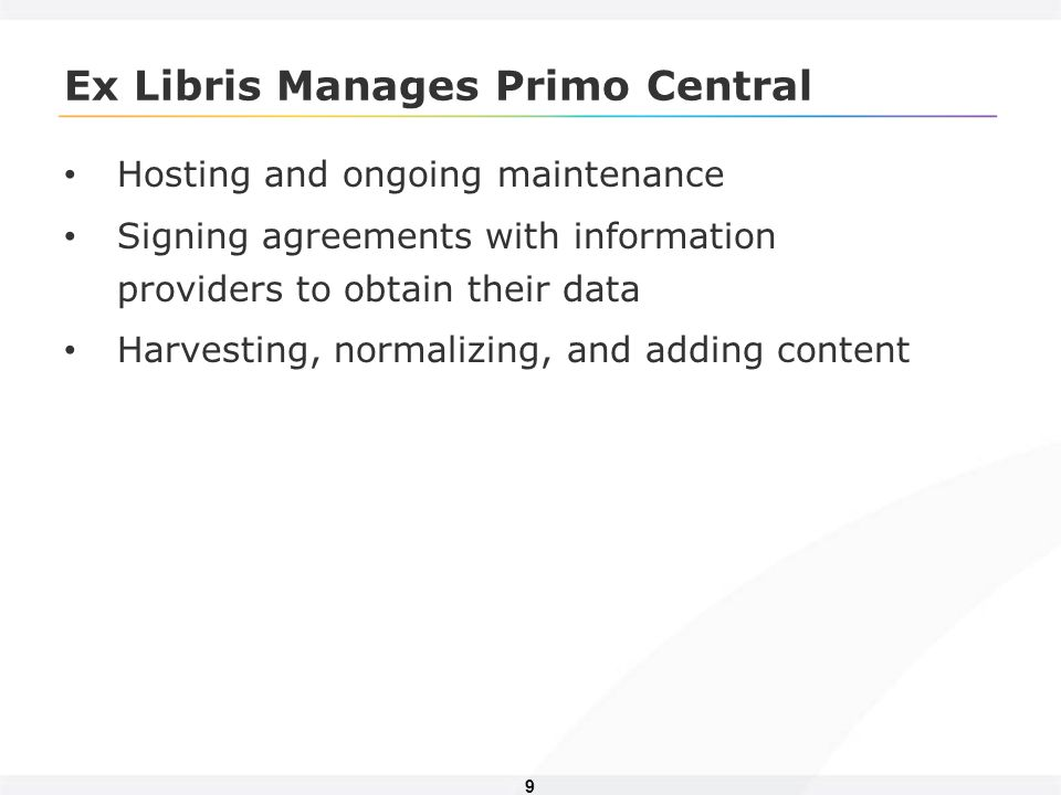 9 Ex Libris Manages Primo Central Hosting and ongoing maintenance Signing agreements with information providers to obtain their data Harvesting, norma
